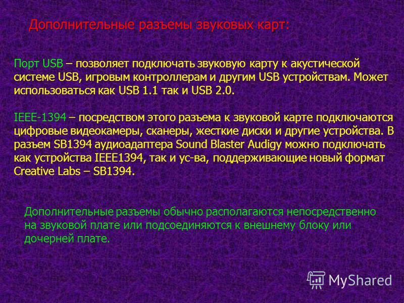 Дополнительные разъемы звуковых карт: Порт USB – позволяет подключать звуковую карту к акустической системе USB, игровым контроллерам и другим USB устройствам. Может использоваться как USB 1.1 так и USB 2.0. IEEE-1394 – посредством этого разъема к зв