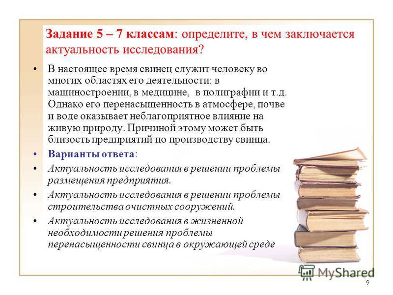 9 Задание 5 – 7 классам: определите, в чем заключается актуальность исследования? В настоящее время свинец служит человеку во многих областях его деятельности: в машиностроении, в медицине, в полиграфии и т.д. Однако его перенасыщенность в атмосфере,