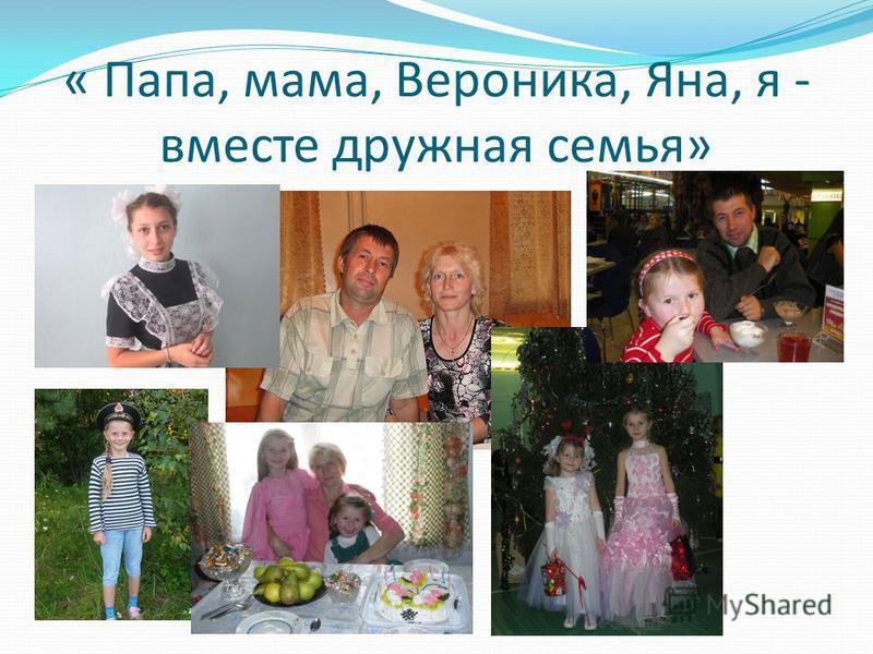 « Папа, мама, Вероника, Яна, я - вместе дружная семья»