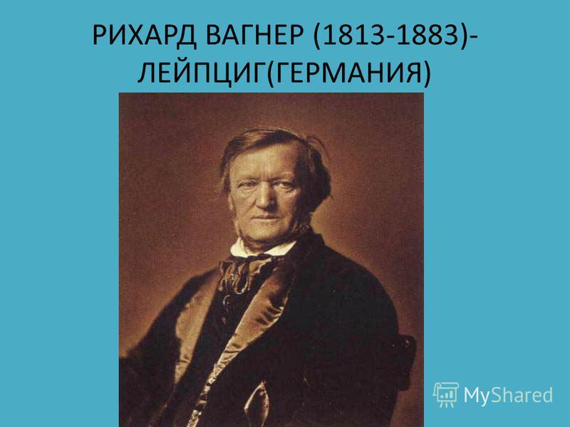 РИХАРД ВАГНЕР (1813-1883)- ЛЕЙПЦИГ(ГЕРМАНИЯ)