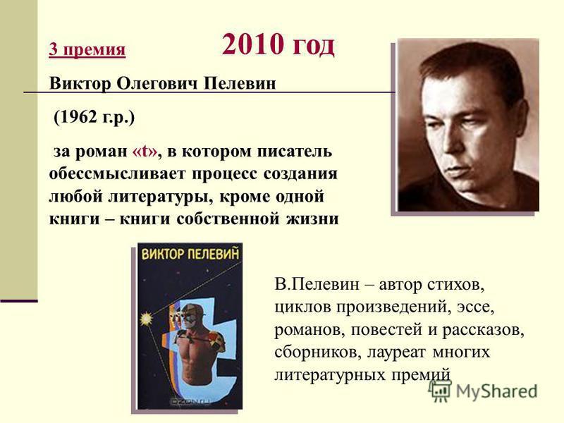2010 год 3 премия Виктор Олегович Пелевин (1962 г.р.) за роман «t», в котором писатель обессмысливает процесс создания любой литературы, кроме одной книги – книги собственной жизни В.Пелевин – автор стихов, циклов произведений, эссе, романов, повесте