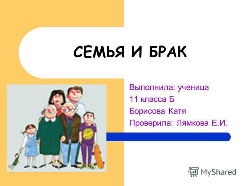 СЕМЬЯ И БРАК Выполнила: ученица 11 класса Б Борисова Катя Проверила: Лямкова Е.И.