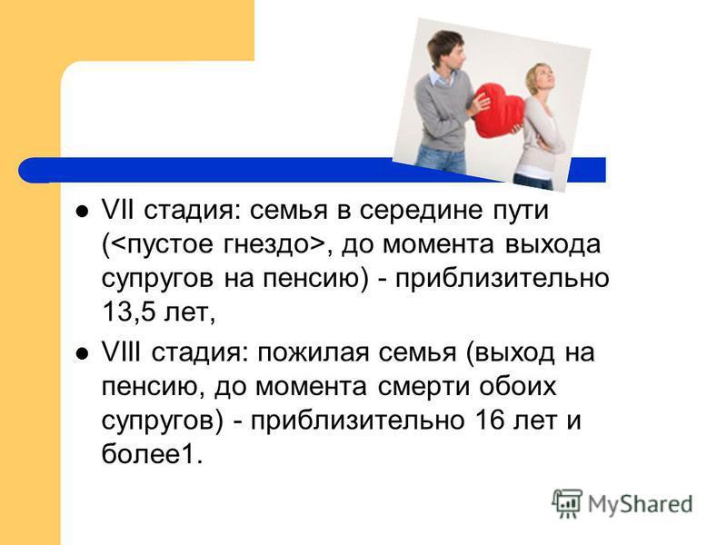 VII стадия: семья в середине пути (, до момента выхода супругов на пенсию) - приблизительно 13,5 лет, VIII стадия: пожилая семья (выход на пенсию, до момента смерти обоих супругов) - приблизительно 16 лет и более 1.