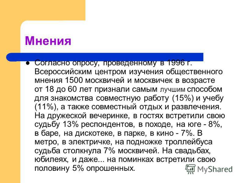 Мнения Согласно опросу, проведенному в 1996 г. Всероссийским центром изучения общественного мнения 1500 москвичей и москвичек в возрасте от 18 до 60 лет признали самым лучшим способом для знакомства совместную работу (15%) и учебу (11%), а также совм