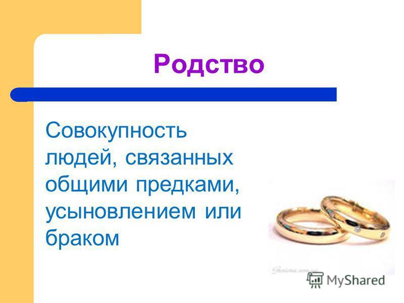 Родство Совокупность людей, связанных общими предками, усыновлетнием или браком