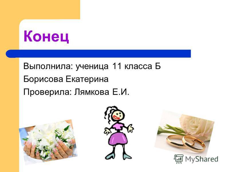 Конец Выполнила: ученица 11 класса Б Борисова Екатерина Проверила: Лямкова Е.И.