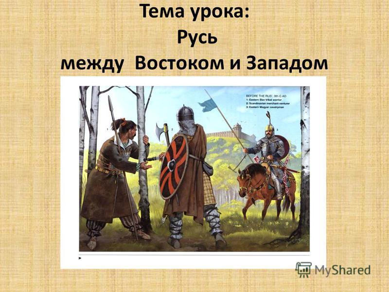 Тема урока: Русь между Востоком и Западом