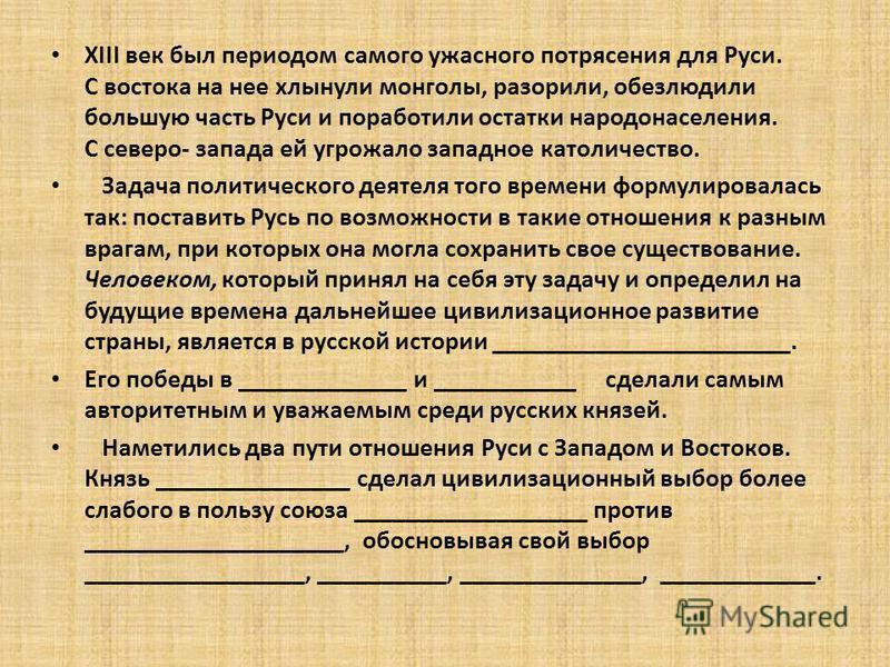 ХIII век был периодом самого ужасного потрясения для Руси. С востока на нее хлынули монголы, разорили, обезлюдили большую часть Руси и поработили остатки народонаселения. С северо- запада ей угрожало западное католичество. Задача политического деятел