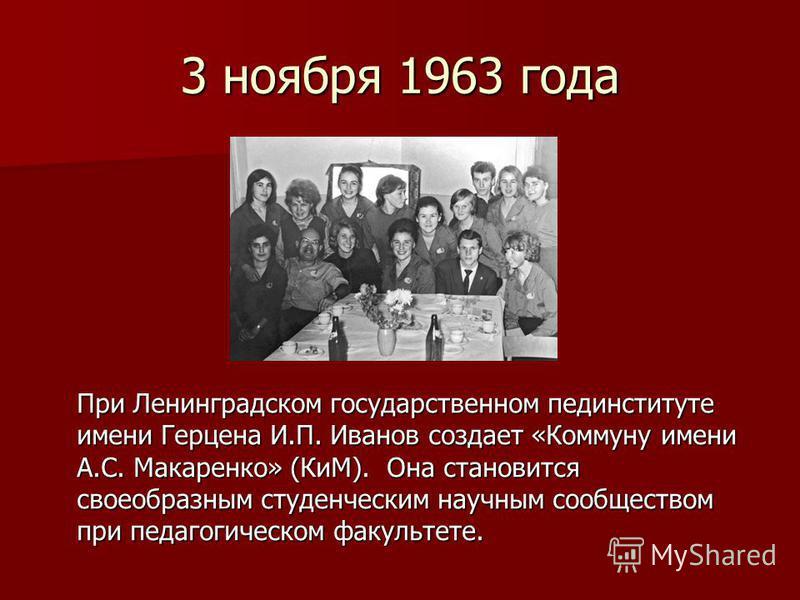 3 ноября 1963 года При Ленинградском государственном пединституте имени Герцена И.П. Иванов создает «Коммуну имени А.С. Макаренко» (КиМ). Она становится своеобразным студенческим научным сообществом при педагогическом факультете.