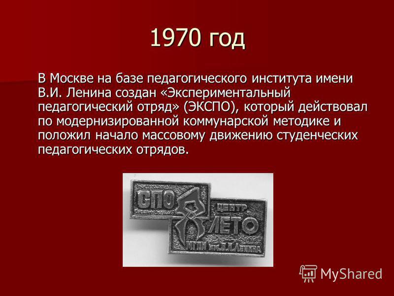 1970 год В Москве на базе педагогического института имени В.И. Ленина создан «Экспериментальный педагогический отряд» (ЭКСПО), который действовал по модернизированной коммунарской методике и положил начало массовому движению студенческих педагогическ