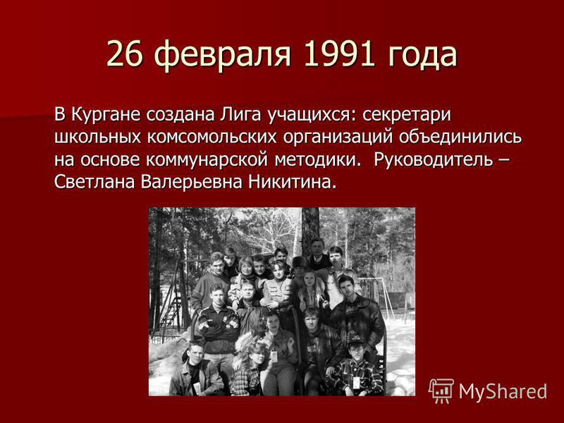 26 февраля 1991 года В Кургане создана Лига учащихся: секретари школьных комсомольских организаций объединились на основе коммунарской методики. Руководитель – Светлана Валерьевна Никитина.