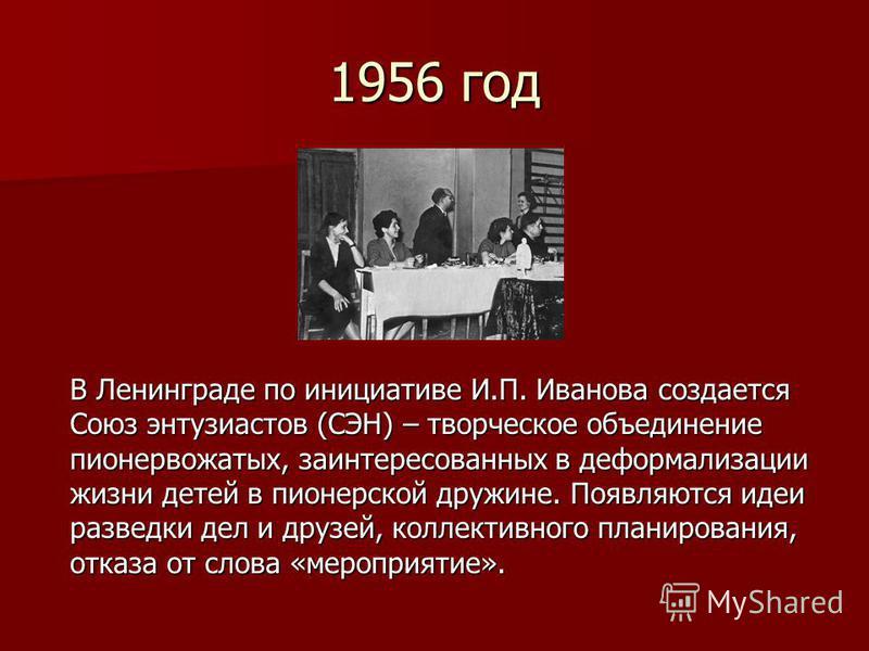 1956 год В Ленинграде по инициативе И.П. Иванова создается Союз энтузиастов (СЭН) – творческое объединение пионервожатых, заинтересованных в де формализации жизни детей в пионерской дружине. Появляются идеи разведки дел и друзей, коллективного планир