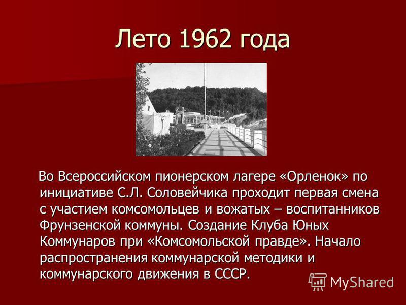 Лето 1962 года Во Всероссийском пионерском лагере «Орленок» по инициативе С.Л. Соловейчика проходит первая смена с участием комсомольцев и вожатых – воспитанников Фрунзенской коммуны. Создание Клуба Юных Коммунаров при «Комсомольской правде». Начало