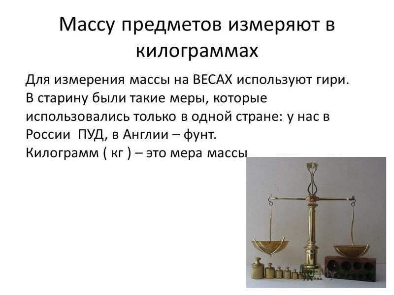 Массу предметов измеряют в килограммах Для измерения массы на ВЕСАХ используют гири. В старину были такие меры, которые использовались только в одной стране: у нас в России ПУД, в Англии – фунт. Килограмм ( кг ) – это мера массы