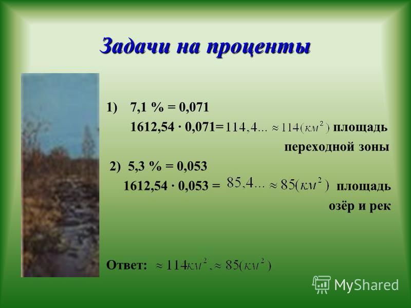 Задачи на проценты 1)7,1 % = 0,071 1612,54 · 0,071= площадь переходной зоны 2) 5,3 % = 0,053 1612,54 · 0,053 = площадь озёр и рек Ответ: