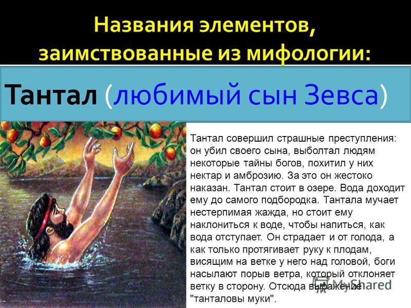 Тантал (любимый сын Зевса) Тантал совершил страшные преступления: он убил своего сына, выболтал людям некоторые тайны богов, похитил у них нектар и амброзию. За это он жестоко наказан. Тантал стоит в озере. Вода доходит ему до самого подбородка. Тант