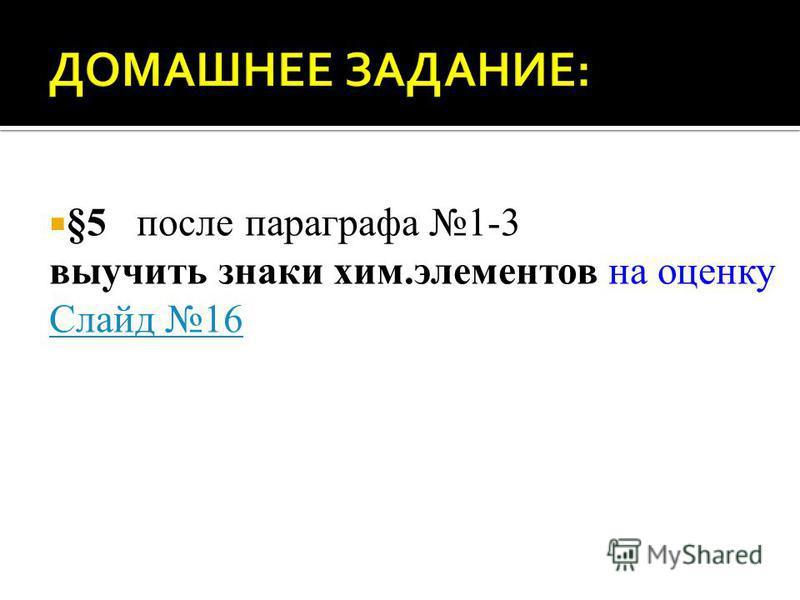 §5 после параграфа 1-3 выучить знаки хим.элементов на оценку Слайд 16