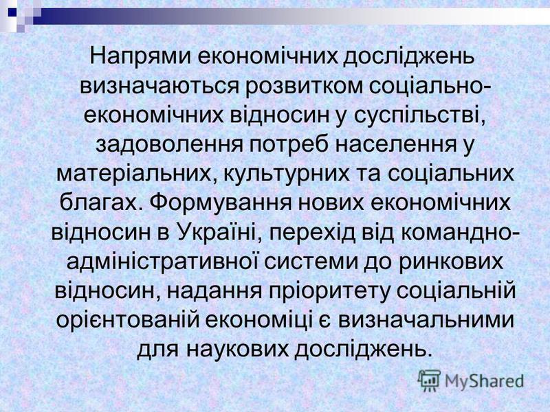 Напрями економічних досліджень визначаються розвитком соціально- економічних відносин у суспільстві, задоволення потреб населення у матеріальних, культурних та соціальних благах. Формування нових економічних відносин в Україні, перехід від командно-