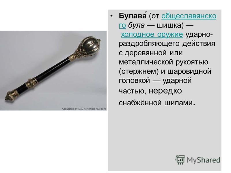 Булава́ (от общеславянского бала шишка) холодное оружие ударно- раздробляющего действия с деревянной или металлической рукоятью (стержнем) и шаровидной головкой ударной частью, нередко снабжённой шипами.общеславянскогохолодное оружие