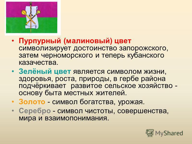 Пурпурный (малиновый) цвет символизирует достоинство запорожского, затем черноморского и теперь кубанского казачества. Зелёный цвет является символом жизни, здоровья, роста, природы, в гербе района подчёркивает развитое сельское хозяйство - основу бы