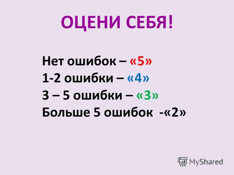 ОЦЕНИ СЕБЯ! Нет ошибок – «5» 1-2 ошибки – «4» 3 – 5 ошибки – «3» Больше 5 ошибок -«2»