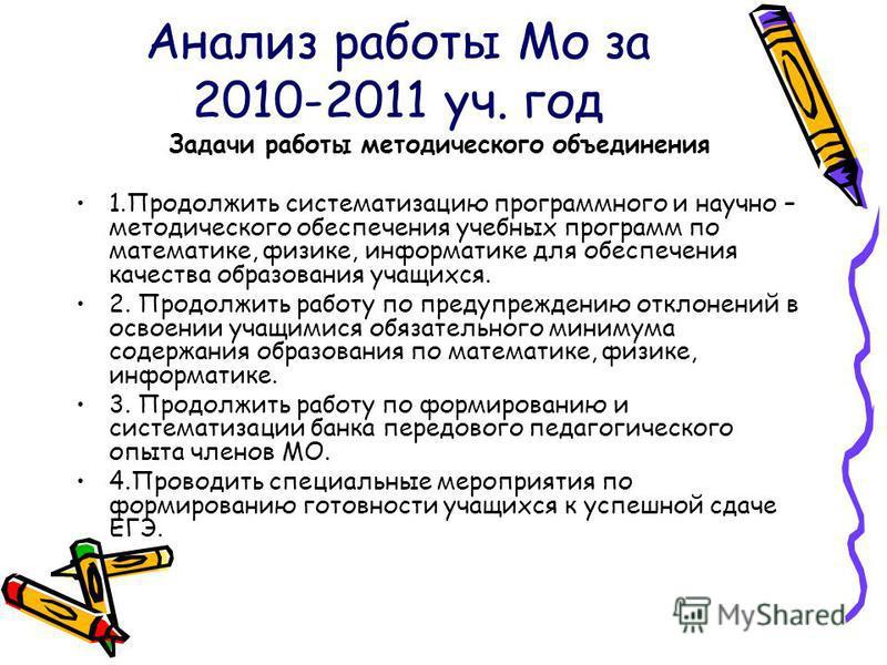 Анализ работы Мо за 2010-2011 уч. год Задачи работы методического объединения 1. Продолжить систематизацию программного и научно – методического обеспечения учебных программ по математике, физике, информатике для обеспечения качества образования учащ
