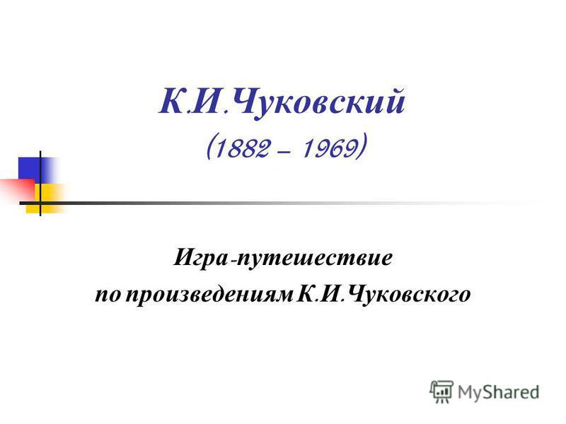 К. И. Чуковский (1882 – 1969) Игра - путешествие по произведениям К. И. Чуковского