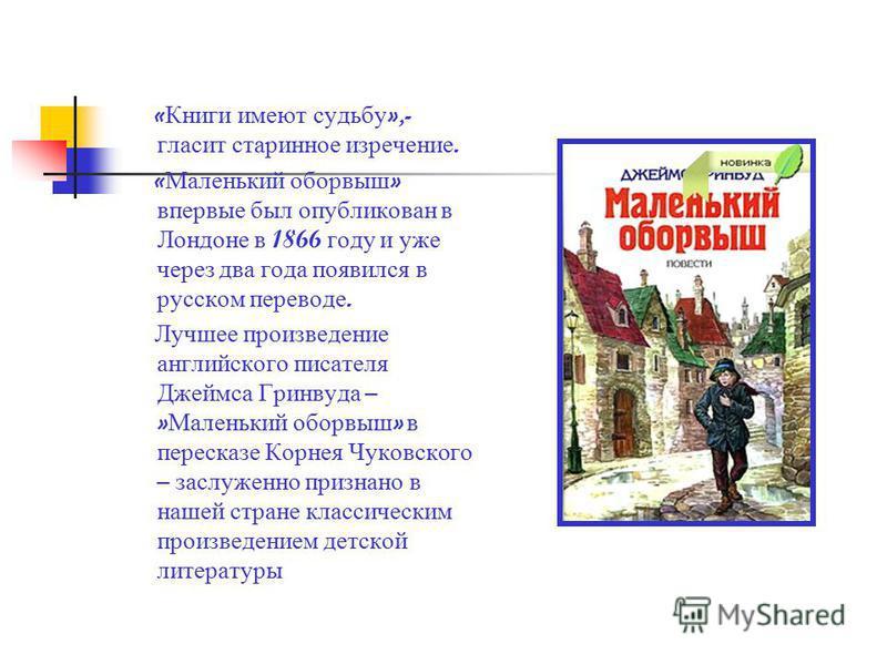 « Книги имеют судьбу »,- гласит старинное изречение. « Маленький оборвыш » впервые был опубликован в Лондоне в 1866 году и уже через два года появился в русском переводе. Лучшее произведение английского писателя Джеймса Гринвуда – » Маленький оборвыш