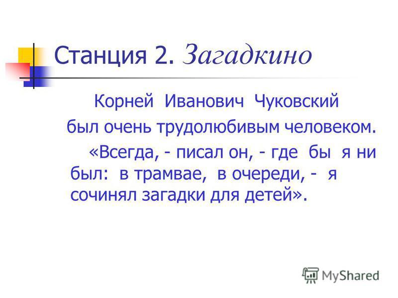 Станция 2. Загадкино Корней Иванович Чуковский был очень трудолюбивым человеком. «Всегда, - писал он, - где бы я ни был: в трамвае, в очереди, - я сочинял загадки для детей».