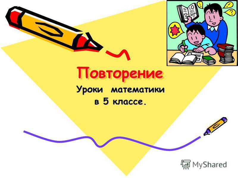 Повторение Повторение Уроки математики в 5 классе.