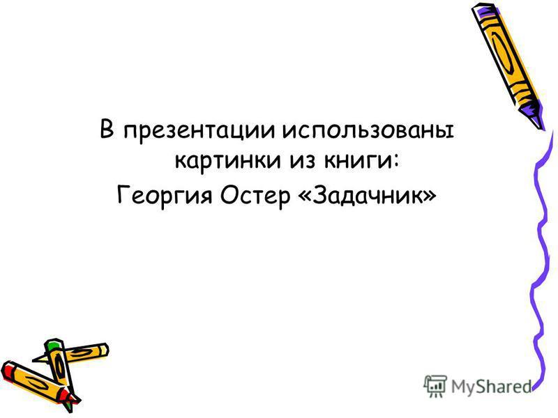 В презентации использованы картинки из книги: Георгия Остер «Задачник»