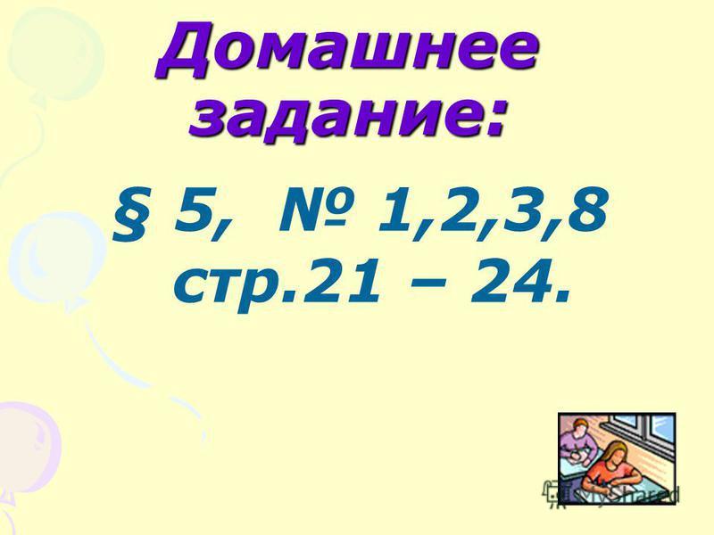 Домашнее задание: § 5, 1,2,3,8 стр.21 – 24.