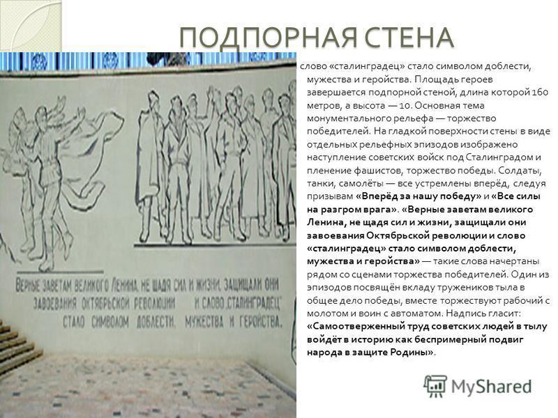 ПОДПОРНАЯ СТЕНА И слово « сталинградец » стало символом доблести, мужества и геройства. Площадь героев завершается подпорной стеной, длина которой 160 метров, а высота 10. Основная тема монументального рельефа торжество победителей. На гладкой поверх