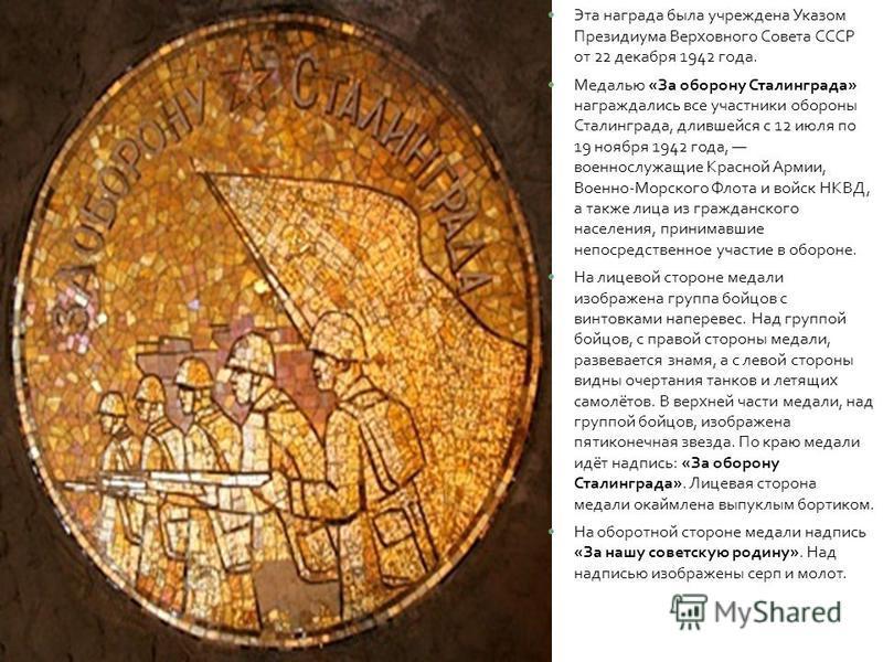 Эта награда была учреждена Указом Президиума Верховного Совета СССР от 22 декабря 1942 года. Медалью « За оборону Сталинграда » награждались все участники обороны Сталинграда, длившейся с 12 июля по 19 ноября 1942 года, военнослужащие Красной Армии,