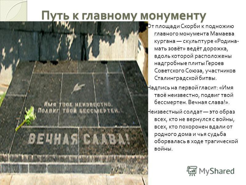 Путь к главному монументу От площади Скорби к подножию главного монумента Мамаева кургана скульптуре « Родина - мать зовёт » ведёт дорожка, вдоль которой расположены надгробные плиты Героев Советского Союза, участников Сталинградской битвы. Надпись н