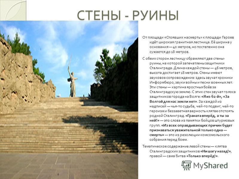 СТЕНЫ - РУИНЫ От площади « Стоявших насмерть » к площади Героев идёт широкая гранитная лестница. Её ширина у основания 40 метров, но постепенно она сужается до 18 метров. С обеих сторон лестницу обрамляют две стены - руины, на которой запечатлены защ