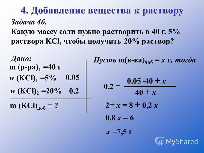 4. Добавление вещества к раствору Задача 4 б. Какую массу соли нужно растворить в 40 г. 5% раствора KCl, чтобы получить 20% раствор? Дано: m (р-ра) 1 =40 г w (KCl) 2 =20% w (KCl) 1 =5% 0,05 m (KCl) доб = ? 0,2 Пусть m(в-ва) доб = х г, тогда. 0,2 = 0,