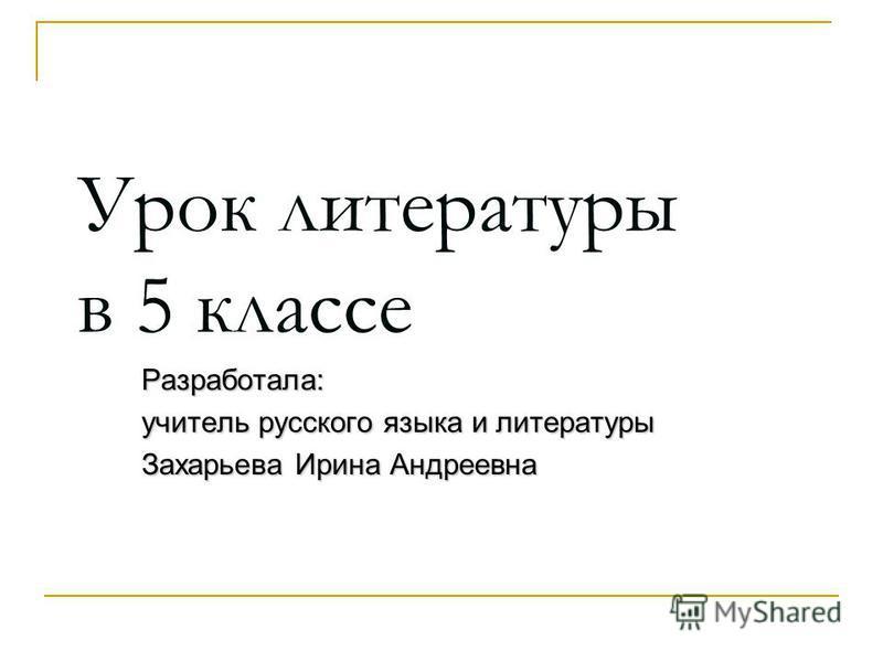 Урок литературы в 5 классе Разработала: учитель русского языка и литературы Захарьева Ирина Андреевна