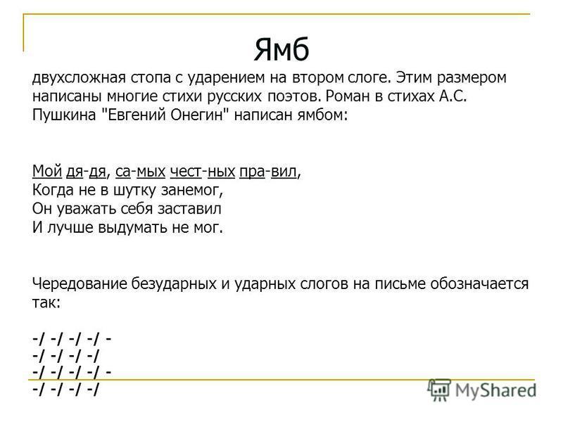 Ямб двухсложная стопа с ударением на втором слоге. Этим размером написаны многие стихи русских поэтов. Роман в стихах А.С. Пушкина