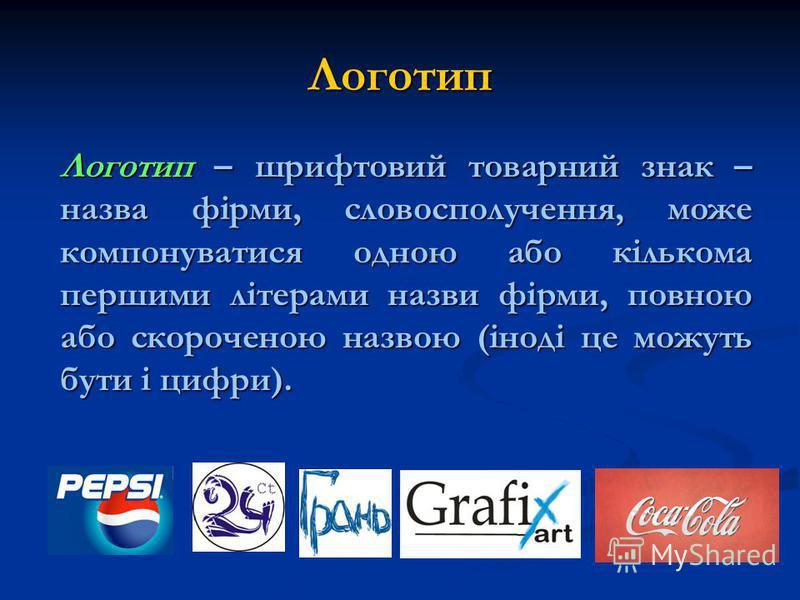 Логотип Логотип – шрифтовий товарний знак – назва фірми, словосполучення, може компонуватися одною або кількома першими літерами назви фірми, повною або скороченою назвою (іноді це можуть бути і цифри).