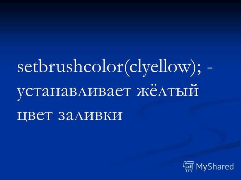 setbrushcolor(clyellow); - устанавливает жёлтый цвет заливки