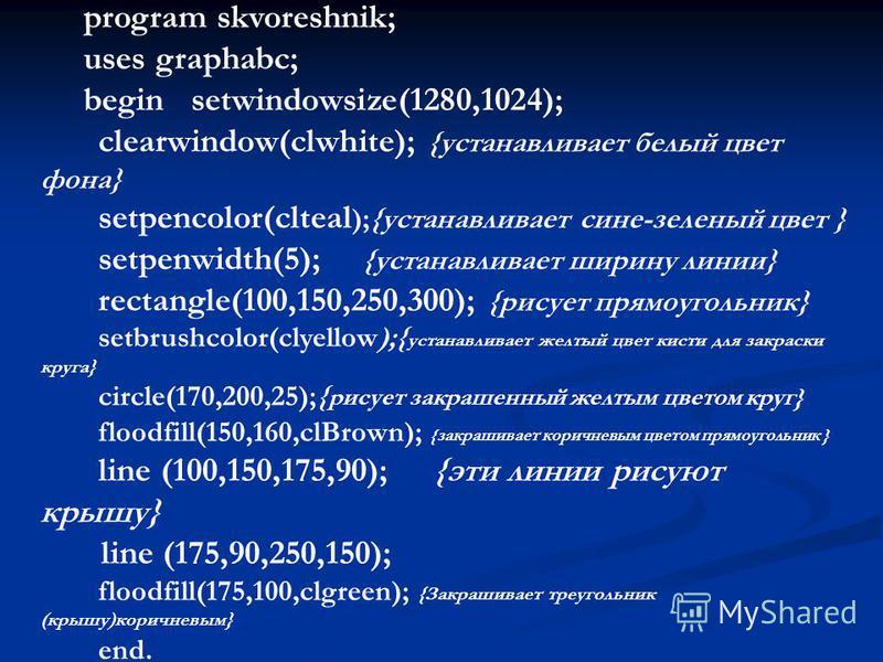 program skvoreshnik; uses graphabc; begin setwindowsize(1280,1024); clearwindow(clwhite); {устанавливает белый цвет фона} setpencolor(clteal );{устанавливает сине-зеленый цвет } setpenwidth(5); {устанавливает ширину линии} rectangle(100,150,250,300);