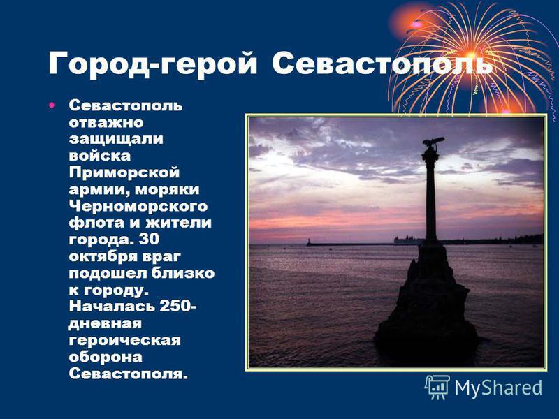 Город-герой Севастополь Севастополь отважно защищали войска Приморской армии, моряки Черноморского флота и жители города. 30 октября враг подошел близко к городу. Началась 250- дневная героическая оборона Севастополя.