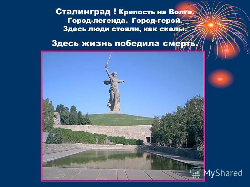 Сталинград ! Крепость на Волге. Город-легенда. Город-герой. Здесь люди стояли, как скалы. Здесь жизнь победила смерть.