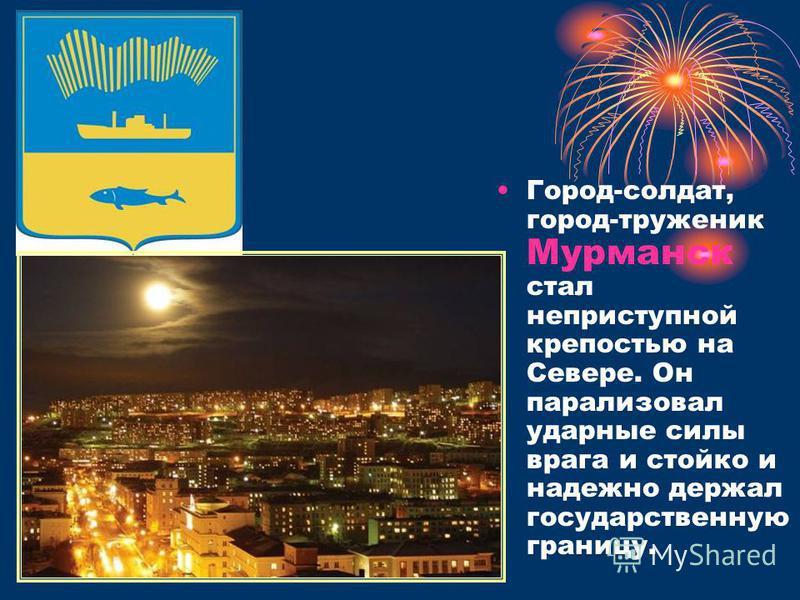 Город-солдат, город-труженик Мурманск стал неприступной крепостью на Севере. Он парализовал ударные силы врага и стойко и надежно держал государственную границу.