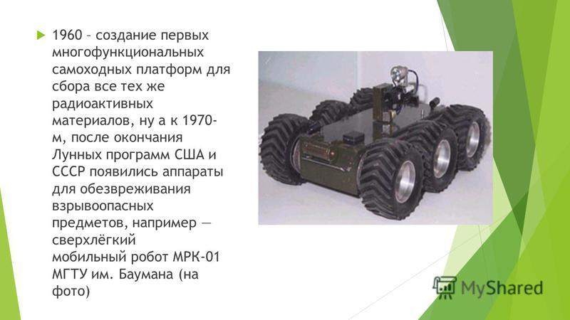 1960 – создание первых многофункциональных самоходных платформ для сбора все тех же радиоактивных материалов, ну а к 1970- м, после окончания Лунных программ США и СССР появились аппараты для обезвреживания взрывоопасных предметов, например сверхлёгк