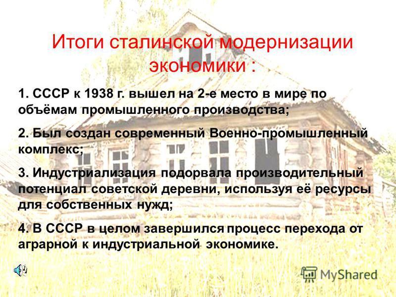 Итоги сталинской модернизации экономики : 1. СССР к 1938 г. вышел на 2-е место в мире по объёмам промышленного производства; 2. Был создан современный Военно-промышленный комплекс; 3. Индустриализация подорвала производительный потенциал советской де