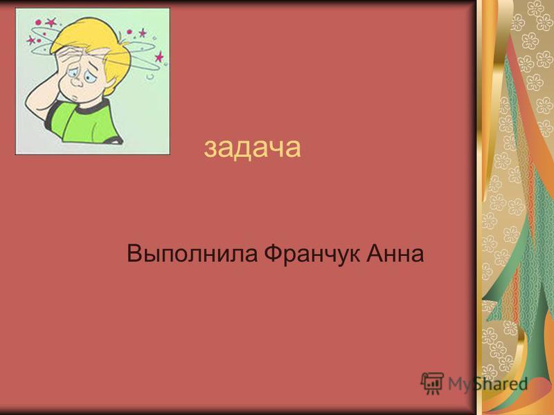 задача Выполнила Франчук Анна