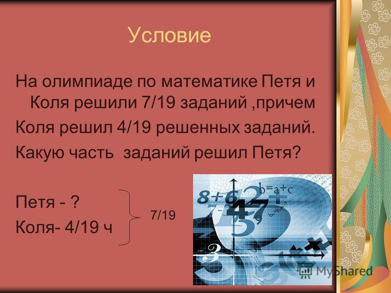 Условие На олимпиаде по математике Петя и Коля решили 7/19 заданий,причем Коля решил 4/19 решенных заданий. Какую часть заданий решил Петя? Петя - ? Коля- 4/19 ч 7/19