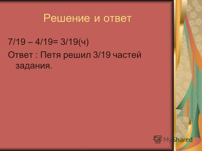 Решение и ответ 7/19 – 4/19= 3/19(ч) Ответ : Петя решил 3/19 частей задания.